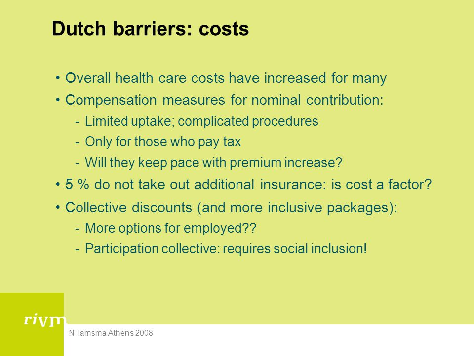 N Tamsma Athens 2008 Dutch barriers: costs Overall health care costs have increased for many Compensation measures for nominal contribution: -Limited uptake; complicated procedures -Only for those who pay tax -Will they keep pace with premium increase.