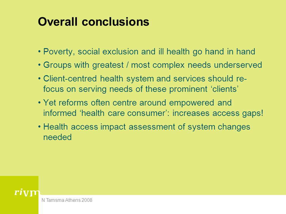 N Tamsma Athens 2008 Overall conclusions Poverty, social exclusion and ill health go hand in hand Groups with greatest / most complex needs underserved Client-centred health system and services should re- focus on serving needs of these prominent 'clients' Yet reforms often centre around empowered and informed 'health care consumer': increases access gaps.