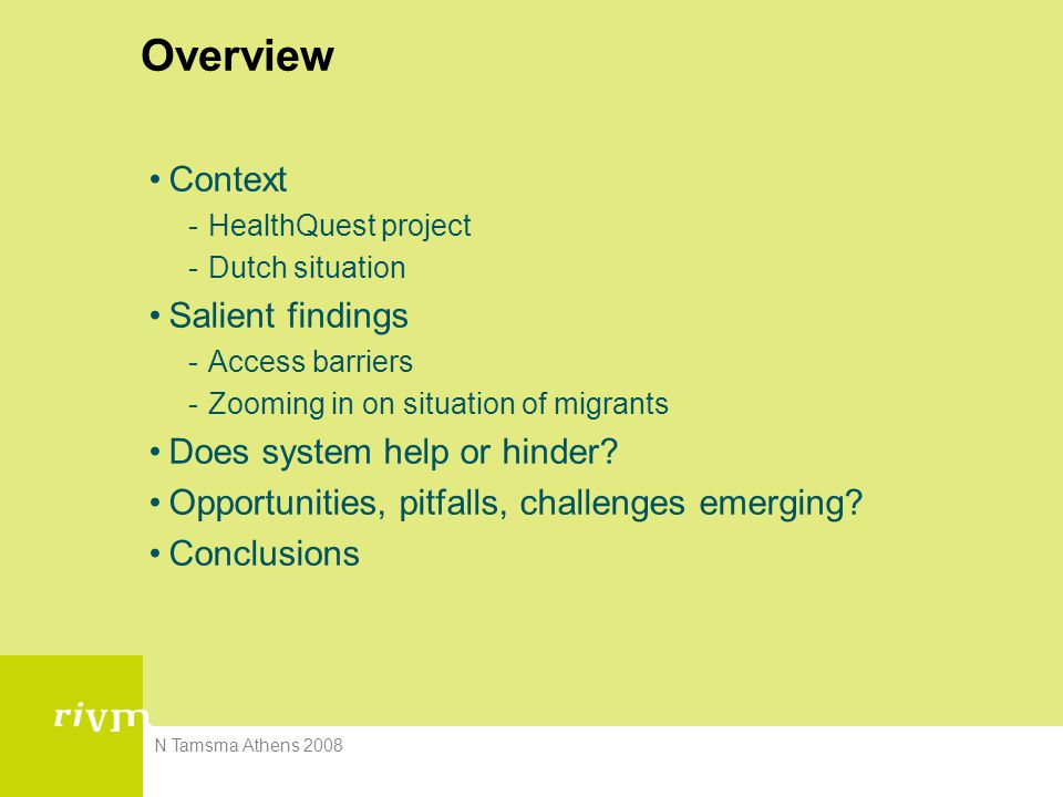 N Tamsma Athens 2008 Overview Context -HealthQuest project -Dutch situation Salient findings -Access barriers -Zooming in on situation of migrants Does system help or hinder.