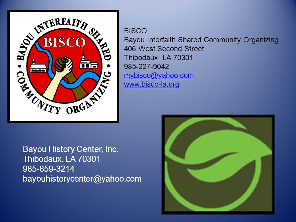 BISCO Bayou Interfaith Shared Community Organizing 406 West Second Street Thibodaux, LA 70301 985-227-9042 mybisco@yahoo.com www.bisco-la.org Bayou History Center, Inc.