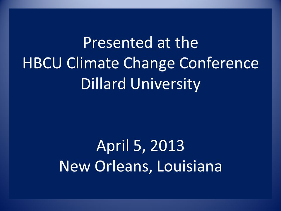 Presented at the HBCU Climate Change Conference Dillard University April 5, 2013 New Orleans, Louisiana