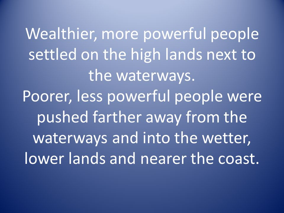 Wealthier, more powerful people settled on the high lands next to the waterways.