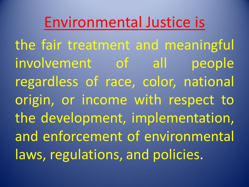 Environmental Justice is the fair treatment and meaningful involvement of all people regardless of race, color, national origin, or income with respect to the development, implementation, and enforcement of environmental laws, regulations, and policies.