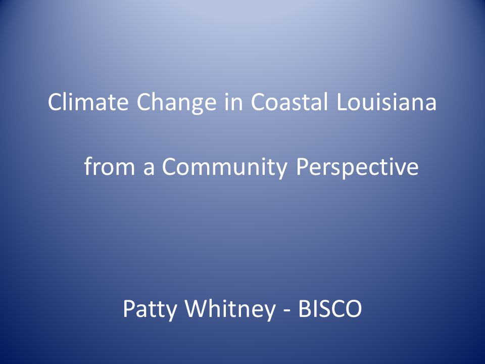 Climate Change in Coastal Louisiana from a Community Perspective Patty Whitney - BISCO