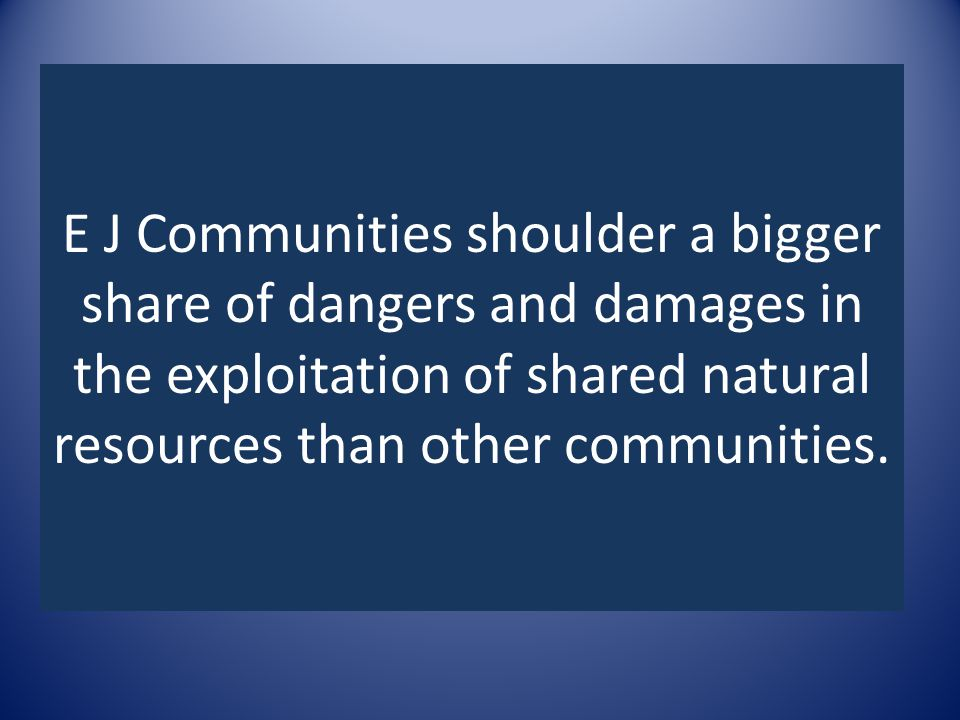 E J Communities shoulder a bigger share of dangers and damages in the exploitation of shared natural resources than other communities.