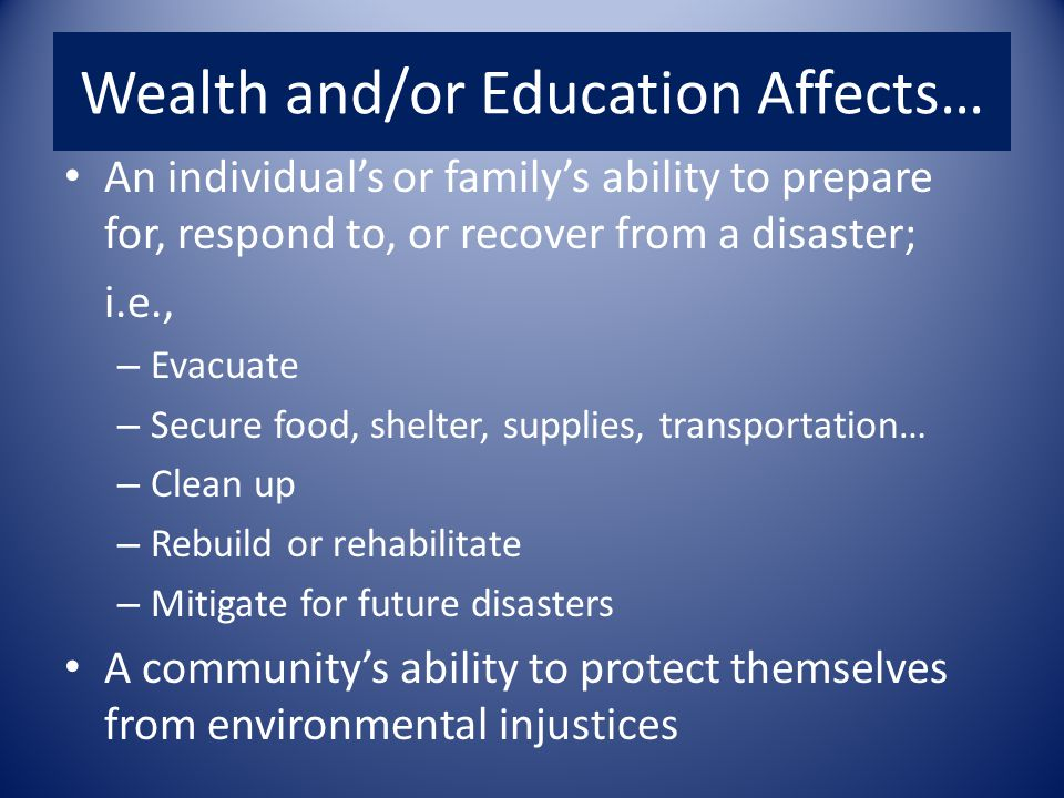 Wealth and/or Education Affects… An individual's or family's ability to prepare for, respond to, or recover from a disaster; i.e., – Evacuate – Secure food, shelter, supplies, transportation… – Clean up – Rebuild or rehabilitate – Mitigate for future disasters A community's ability to protect themselves from environmental injustices