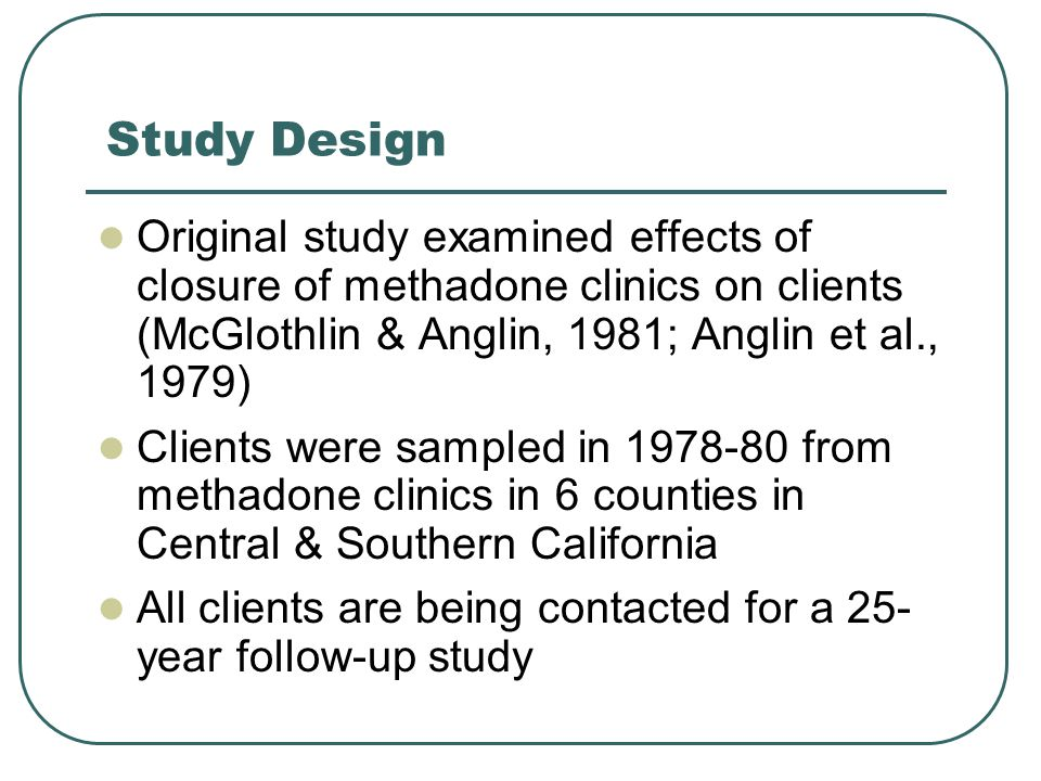 Study Design Original study examined effects of closure of methadone clinics on clients (McGlothlin & Anglin, 1981; Anglin et al., 1979) Clients were