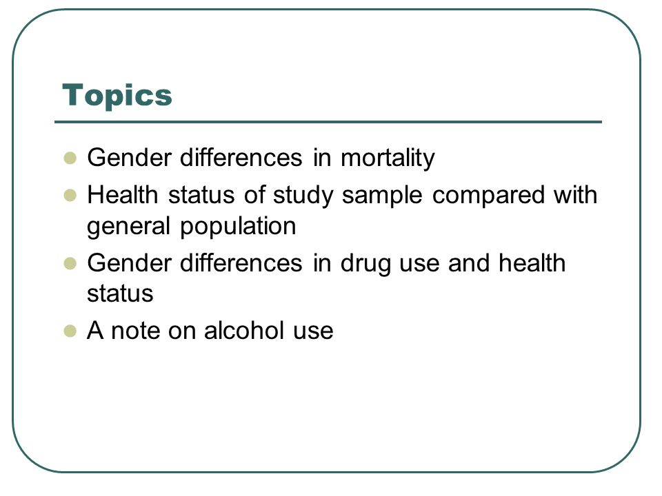 Topics Gender differences in mortality Health status of study sample compared with general population Gender differences in drug use and health status