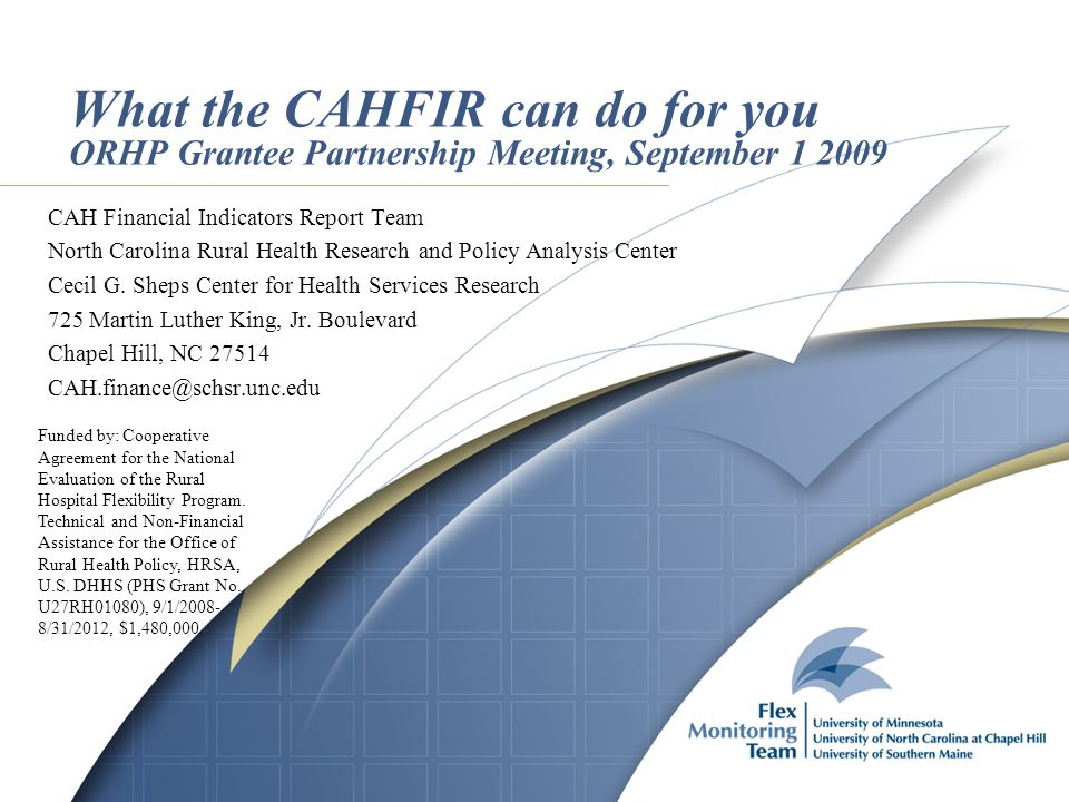 What the CAHFIR can do for you ORHP Grantee Partnership Meeting, September 1 2009 CAH Financial Indicators Report Team North Carolina Rural Health Research and Policy Analysis Center Cecil G.