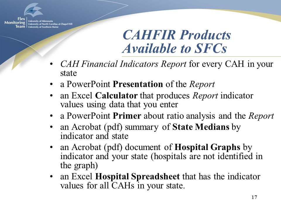 17 CAHFIR Products Available to SFCs CAH Financial Indicators Report for every CAH in your state a PowerPoint Presentation of the Report an Excel Calculator that produces Report indicator values using data that you enter a PowerPoint Primer about ratio analysis and the Report an Acrobat (pdf) summary of State Medians by indicator and state an Acrobat (pdf) document of Hospital Graphs by indicator and your state (hospitals are not identified in the graph) an Excel Hospital Spreadsheet that has the indicator values for all CAHs in your state.