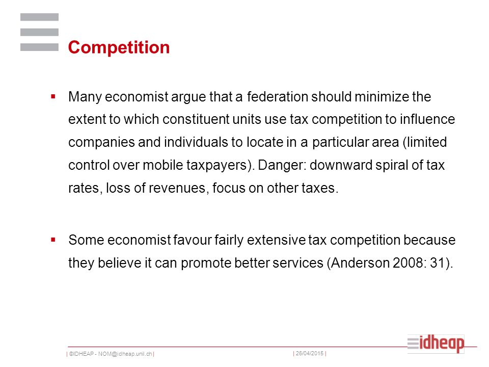 | ©IDHEAP - NOM@idheap.unil.ch | | 26/04/2015 | Competition  Many economist argue that a federation should minimize the extent to which constituent units use tax competition to influence companies and individuals to locate in a particular area (limited control over mobile taxpayers).