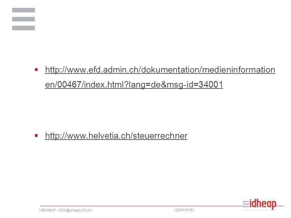 | ©IDHEAP - NOM@idheap.unil.ch | | 26/04/2015 |  http://www.efd.admin.ch/dokumentation/medieninformation en/00467/index.html lang=de&msg-id=34001 http://www.efd.admin.ch/dokumentation/medieninformation en/00467/index.html lang=de&msg-id=34001  http://www.helvetia.ch/steuerrechner http://www.helvetia.ch/steuerrechner