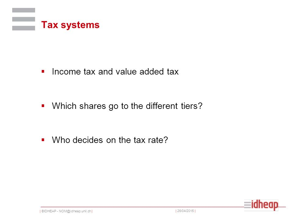 | ©IDHEAP - NOM@idheap.unil.ch | | 26/04/2015 | Tax systems  Income tax and value added tax  Which shares go to the different tiers.