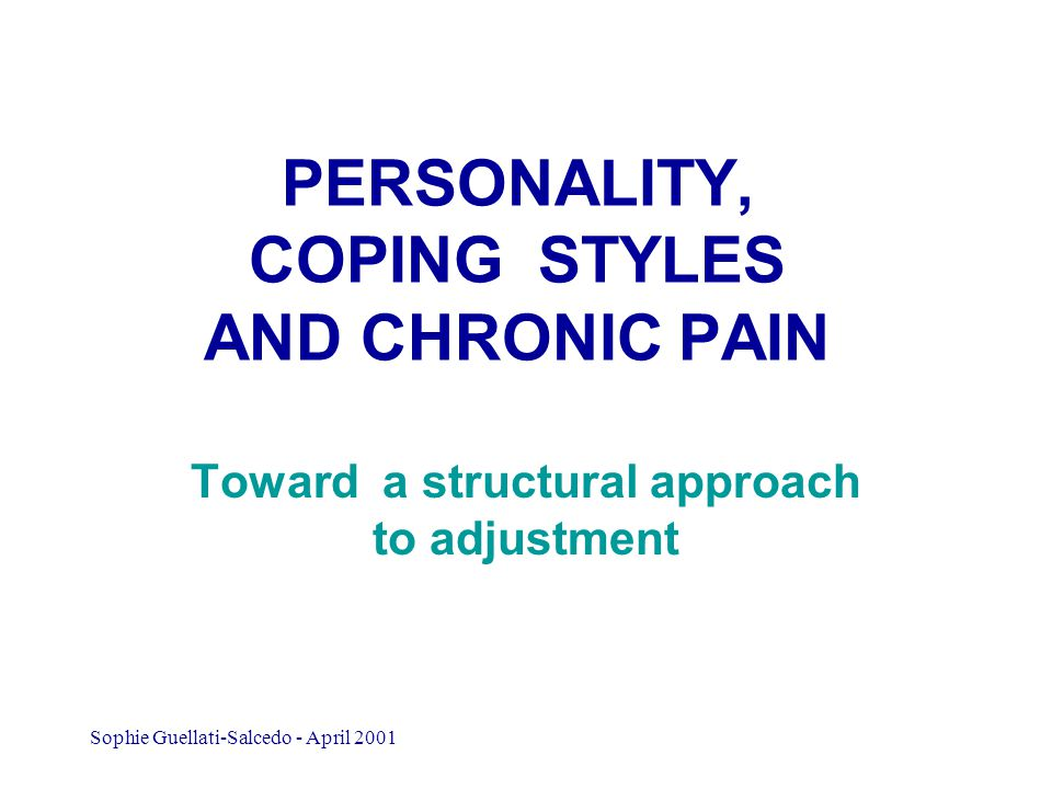 Sophie Guellati-Salcedo - April 2001 PERSONALITY, COPING STYLES AND CHRONIC PAIN Toward a structural approach to adjustment