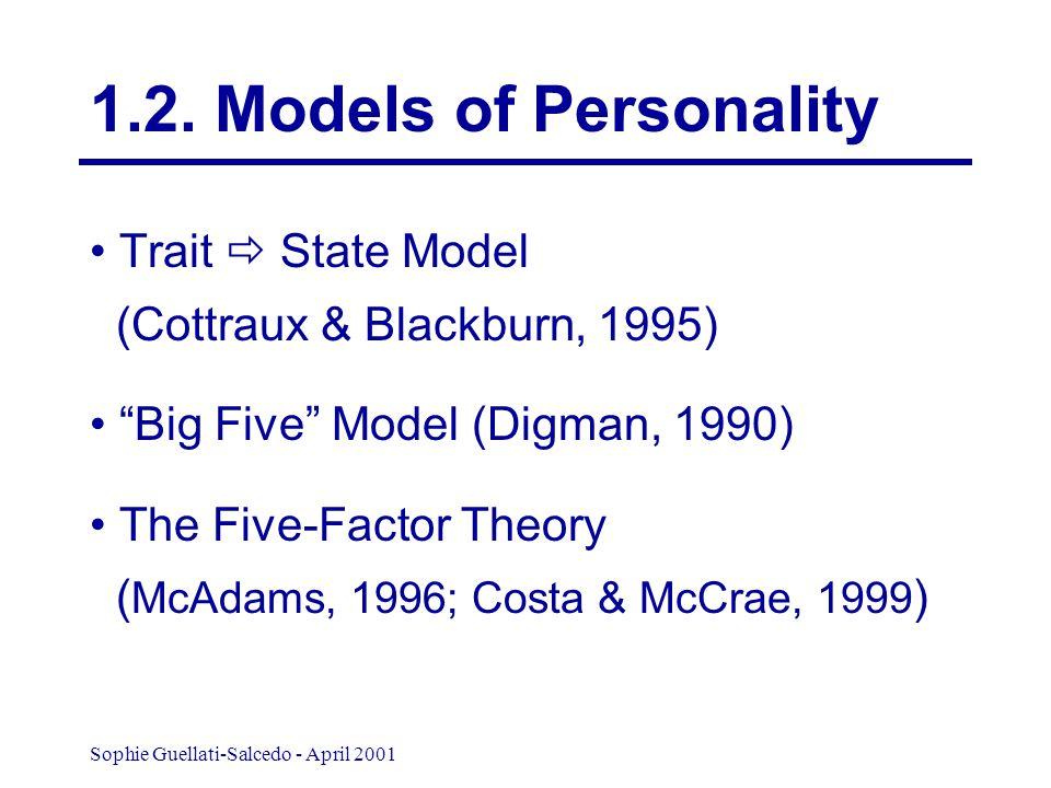 Sophie Guellati-Salcedo - April 2001 Trait  State Model (Cottraux & Blackburn, 1995) Big Five Model (Digman, 1990) The Five-Factor Theory ( McAdams, 1996; Costa & McCrae, 1999 ) 1.2.