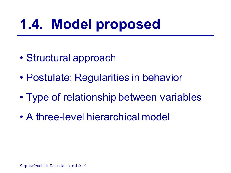 Sophie Guellati-Salcedo - April 2001 Structural approach Postulate: Regularities in behavior Type of relationship between variables A three-level hierarchical model 1.4.