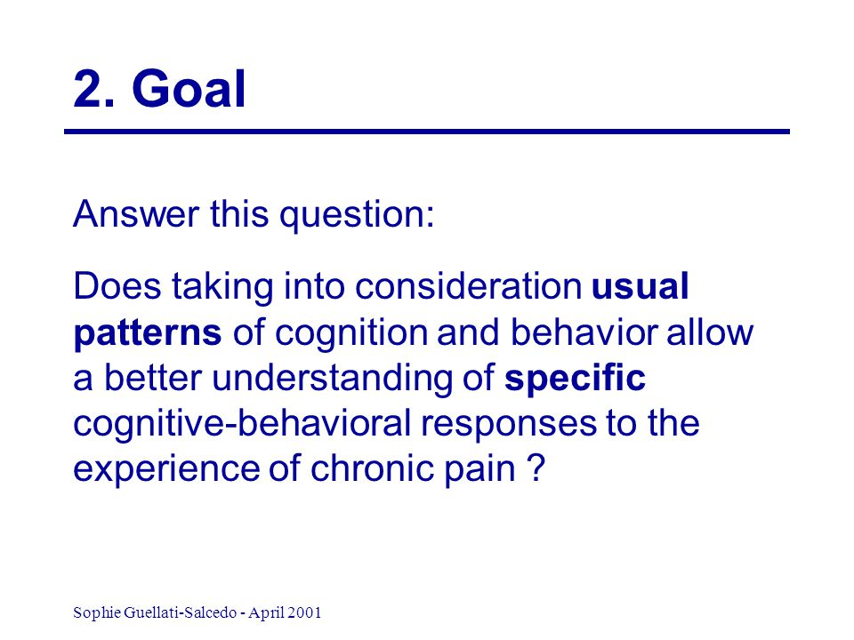 Sophie Guellati-Salcedo - April 2001 Answer this question: Does taking into consideration usual patterns of cognition and behavior allow a better understanding of specific cognitive-behavioral responses to the experience of chronic pain .