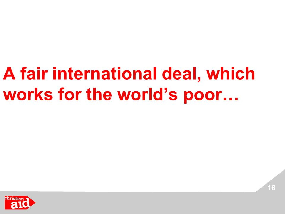 16 A fair international deal, which works for the world's poor…