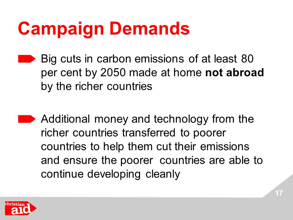 17 Campaign Demands Big cuts in carbon emissions of at least 80 per cent by 2050 made at home not abroad by the richer countries Additional money and technology from the richer countries transferred to poorer countries to help them cut their emissions and ensure the poorer countries are able to continue developing cleanly