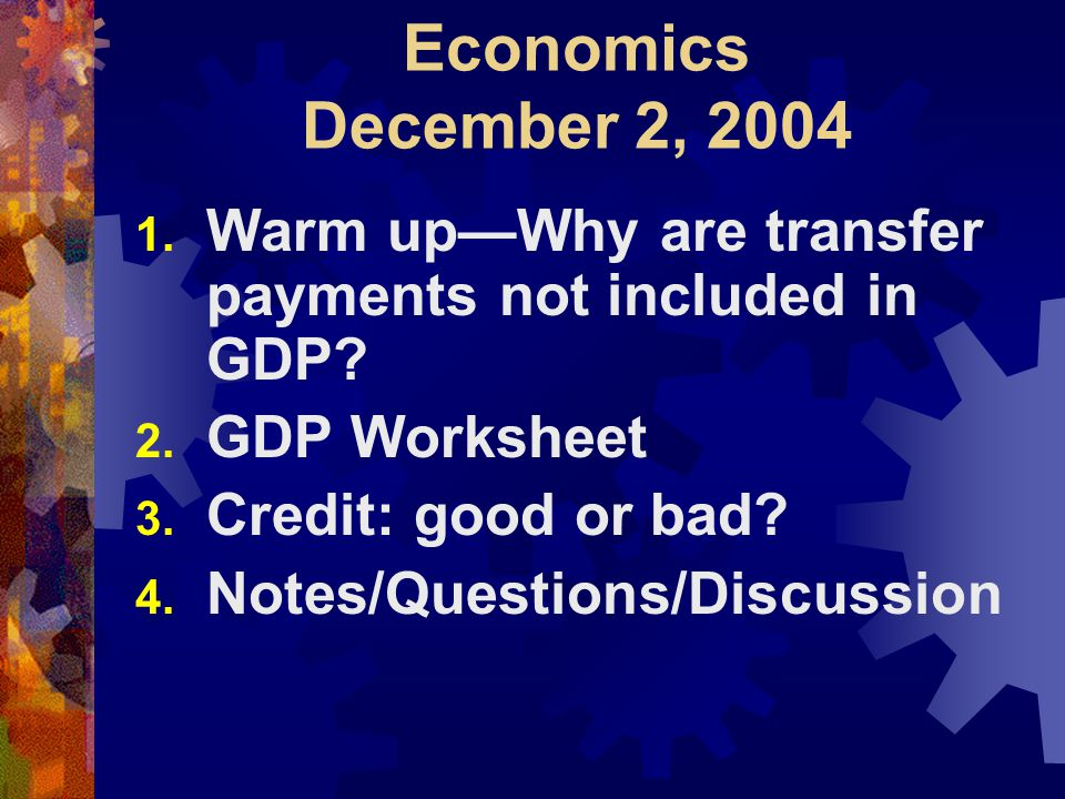 Economics December 2, 2004 1. Warm up—Why are transfer payments not included in GDP.