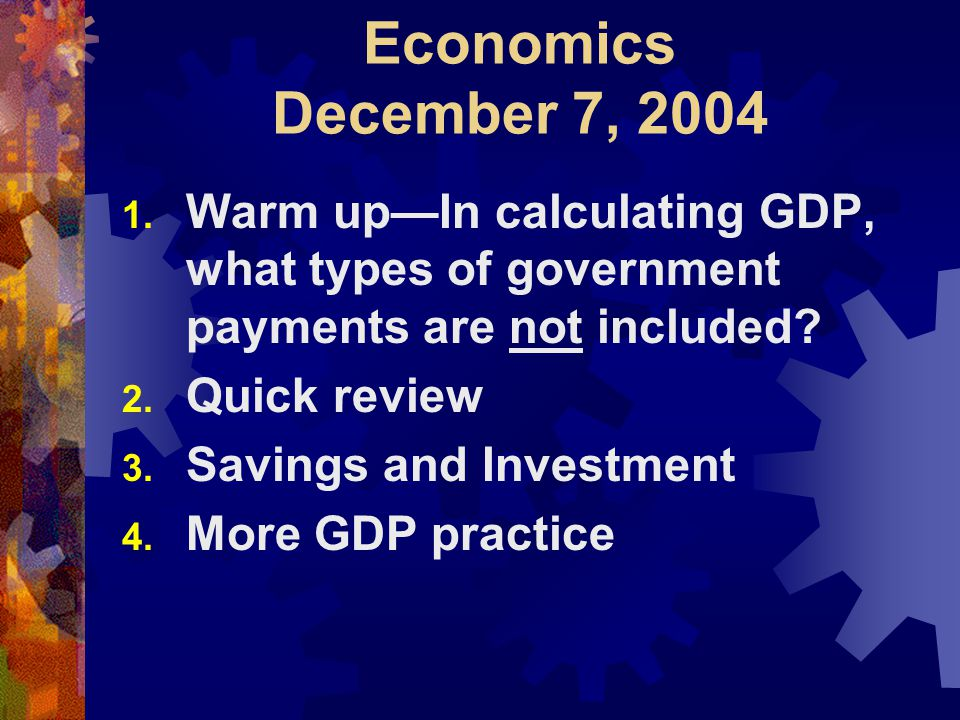 Economics December 7, 2004 1. Warm up—In calculating GDP, what types of government payments are not included? 2. Quick review 3. Savings and Investmen
