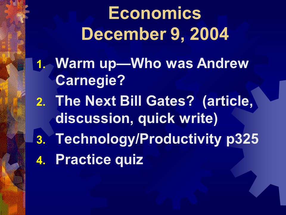 Economics December 9, 2004 1. Warm up—Who was Andrew Carnegie.