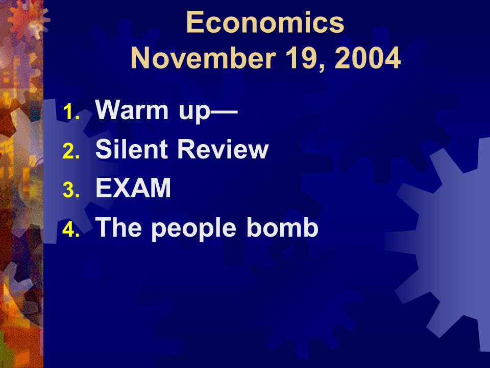 Economics November 19, 2004 1. Warm up— 2. Silent Review 3. EXAM 4. The people bomb