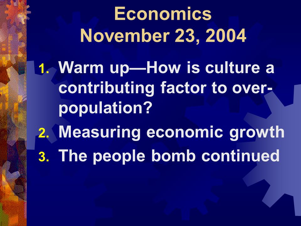 Economics November 23, 2004 1. Warm up—How is culture a contributing factor to over- population.