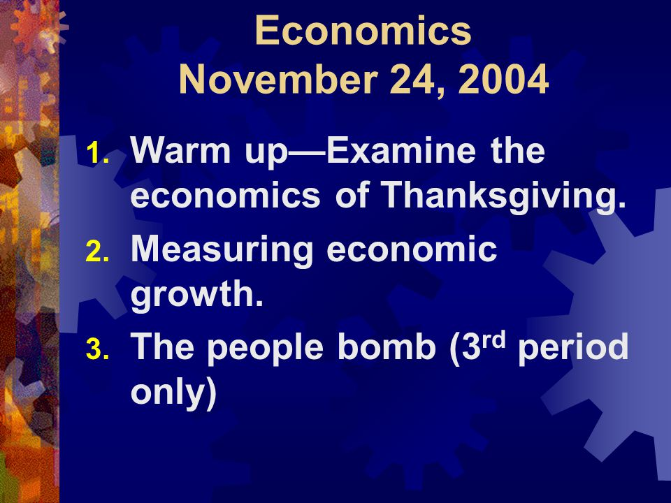 Economics November 24, 2004 1. Warm up—Examine the economics of Thanksgiving.