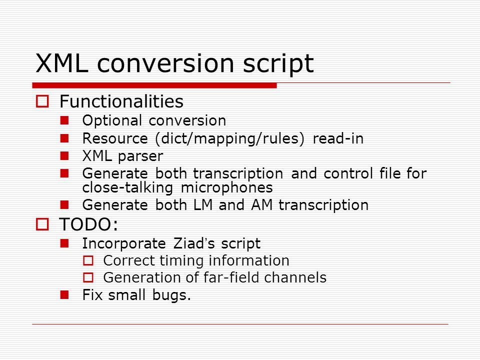 XML conversion script  Functionalities Optional conversion Resource (dict/mapping/rules) read-in XML parser Generate both transcription and control file for close-talking microphones Generate both LM and AM transcription  TODO: Incorporate Ziad ' s script  Correct timing information  Generation of far-field channels Fix small bugs.