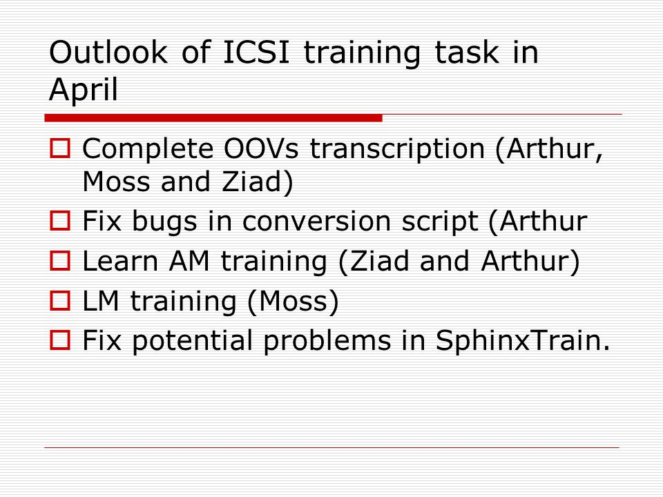 Outlook of ICSI training task in April  Complete OOVs transcription (Arthur, Moss and Ziad)  Fix bugs in conversion script (Arthur  Learn AM training (Ziad and Arthur)  LM training (Moss)  Fix potential problems in SphinxTrain.