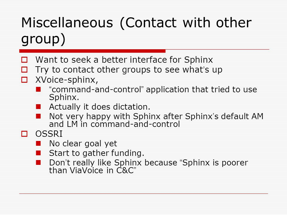 Miscellaneous (Contact with other group)  Want to seek a better interface for Sphinx  Try to contact other groups to see what ' s up  XVoice-sphinx, command-and-control application that tried to use Sphinx.