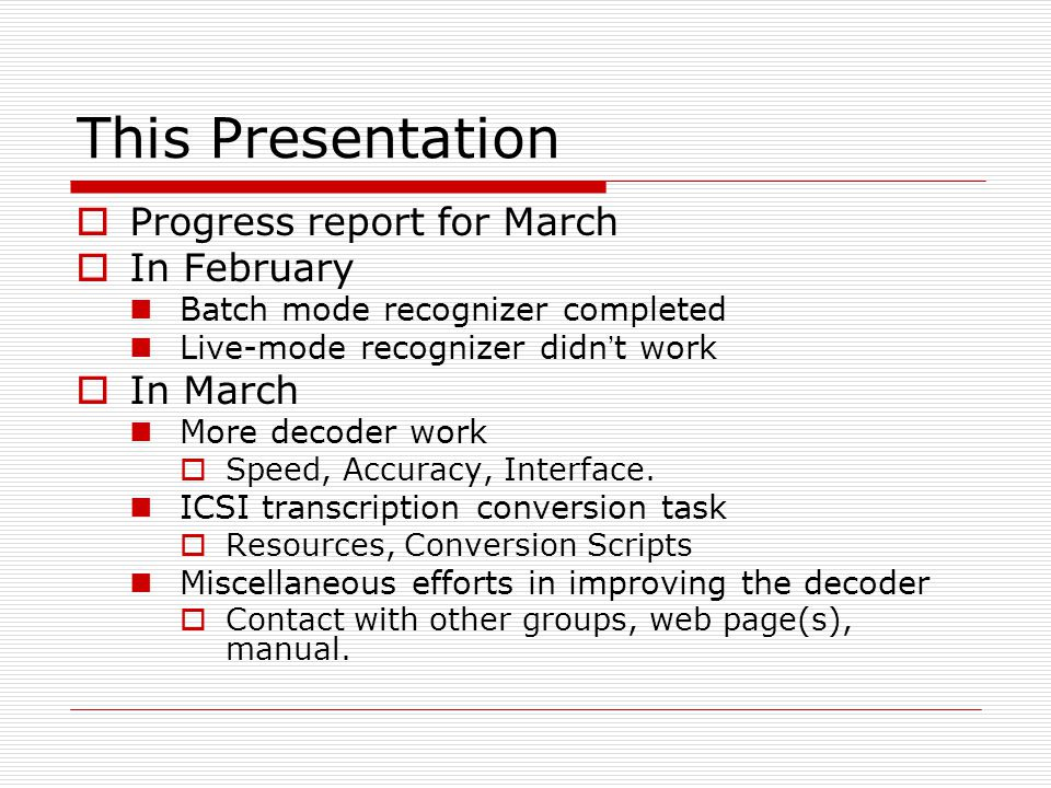 This Presentation  Progress report for March  In February Batch mode recognizer completed Live-mode recognizer didn ' t work  In March More decoder work  Speed, Accuracy, Interface.