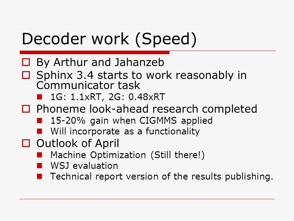 Decoder work (Speed)  By Arthur and Jahanzeb  Sphinx 3.4 starts to work reasonably in Communicator task 1G: 1.1xRT, 2G: 0.48xRT  Phoneme look-ahead research completed 15-20% gain when CIGMMS applied Will incorporate as a functionality  Outlook of April Machine Optimization (Still there!) WSJ evaluation Technical report version of the results publishing.