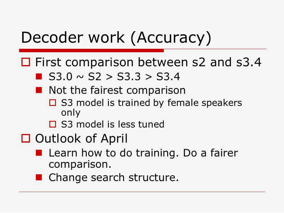 Decoder work (Accuracy)  First comparison between s2 and s3.4 S3.0 ~ S2 > S3.3 > S3.4 Not the fairest comparison  S3 model is trained by female speakers only  S3 model is less tuned  Outlook of April Learn how to do training.