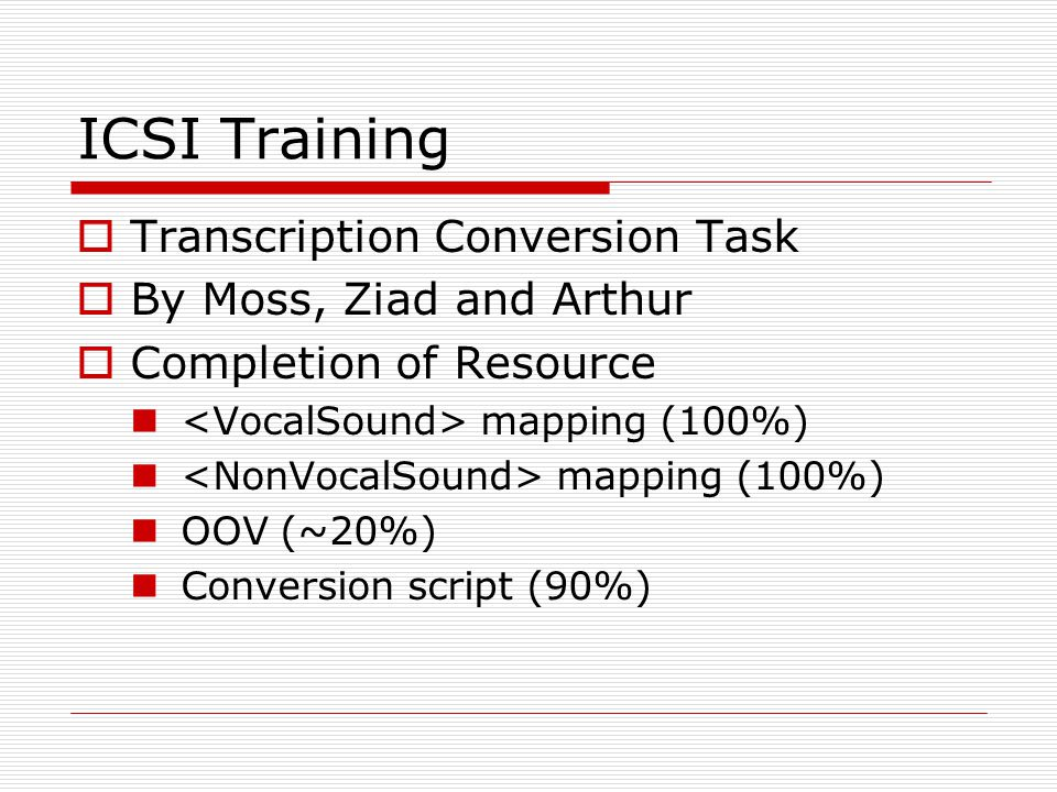 ICSI Training  Transcription Conversion Task  By Moss, Ziad and Arthur  Completion of Resource mapping (100%) OOV (~20%) Conversion script (90%)