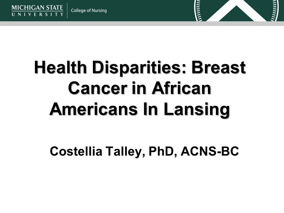 Health Disparities: Breast Cancer in African AmericansIn Lansing Health Disparities: Breast Cancer in African Americans In Lansing Costellia Talley, PhD, ACNS-BC
