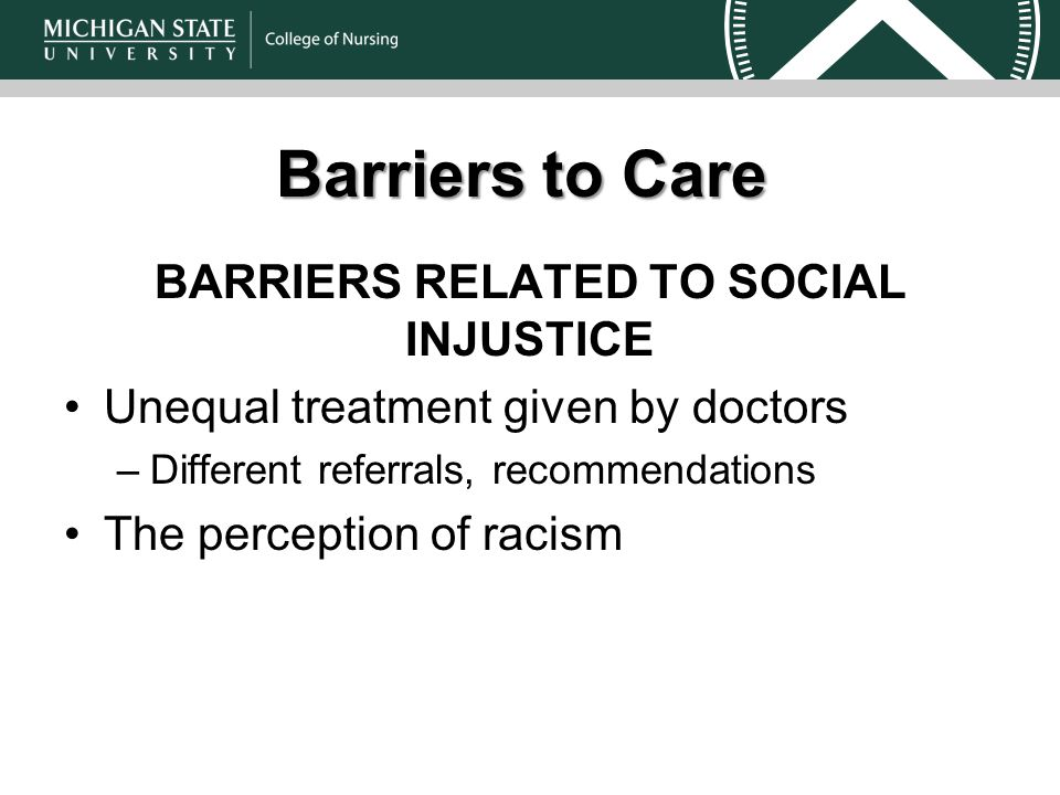 Barriers to Care BARRIERS RELATED TO SOCIAL INJUSTICE Unequal treatment given by doctors –Different referrals, recommendations The perception of racism