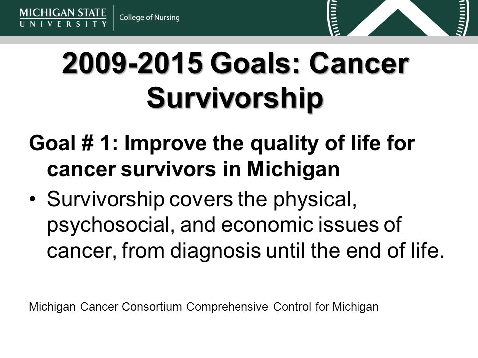 Goals: Cancer Survivorship Goal # 1: Improve the quality of life for cancer survivors in Michigan Survivorship covers the physical, psychosocial, and economic issues of cancer, from diagnosis until the end of life.