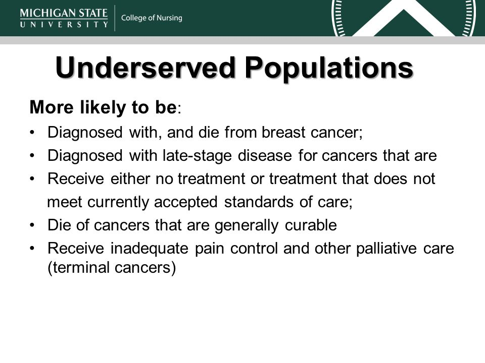 Underserved Populations More likely to be : Diagnosed with, and die from breast cancer; Diagnosed with late-stage disease for cancers that are Receive either no treatment or treatment that does not meet currently accepted standards of care; Die of cancers that are generally curable Receive inadequate pain control and other palliative care (terminal cancers)