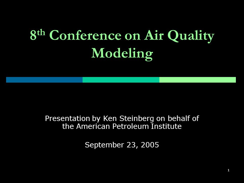 1 8 th Conference on Air Quality Modeling Presentation by Ken Steinberg on behalf of the American Petroleum Institute September 23, 2005