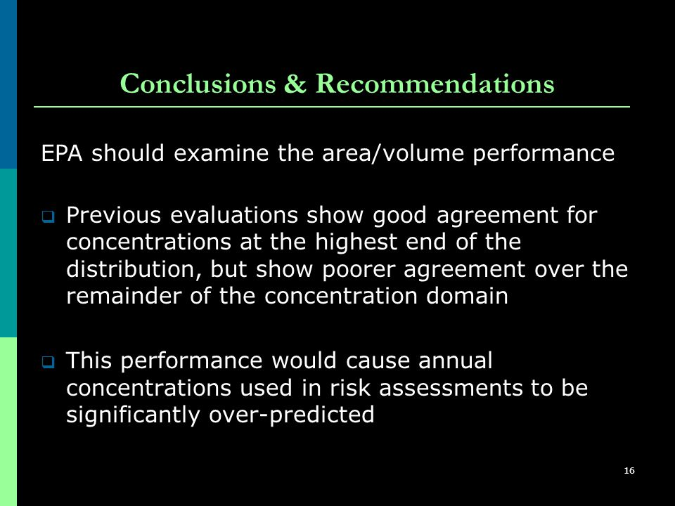 16 Conclusions & Recommendations  Previous evaluations show good agreement for concentrations at the highest end of the distribution, but show poorer agreement over the remainder of the concentration domain  This performance would cause annual concentrations used in risk assessments to be significantly over-predicted EPA should examine the area/volume performance