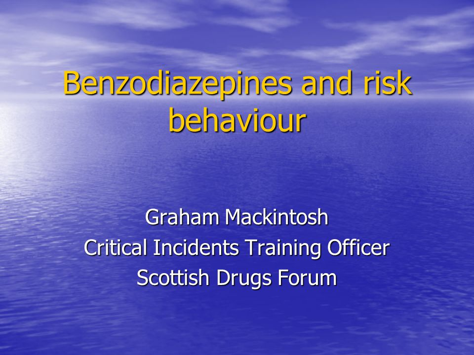 Benzodiazepines and risk behaviour Graham Mackintosh Critical Incidents Training Officer Scottish Drugs Forum