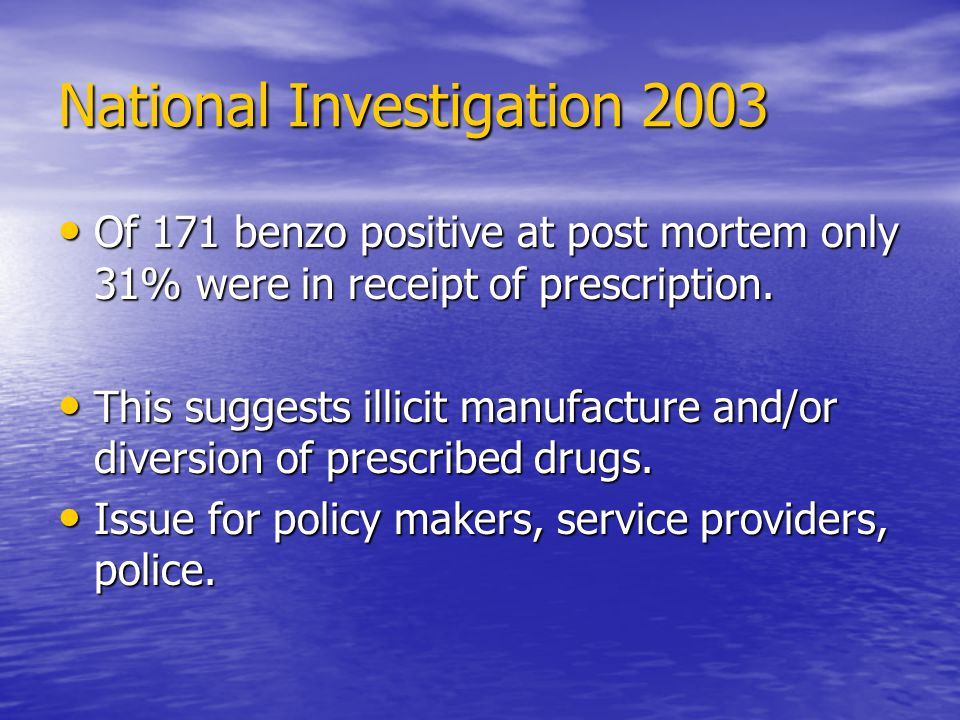 National Investigation 2003 Of 171 benzo positive at post mortem only 31% were in receipt of prescription.