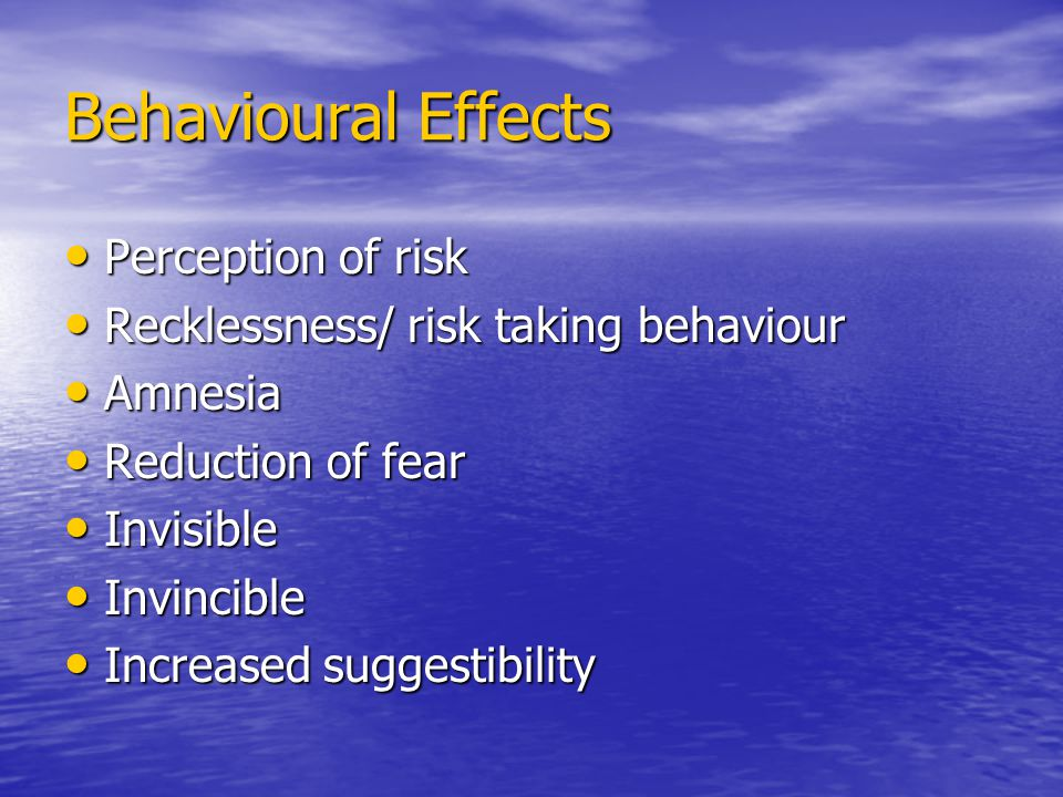 Behavioural Effects Perception of risk Perception of risk Recklessness/ risk taking behaviour Recklessness/ risk taking behaviour Amnesia Amnesia Reduction of fear Reduction of fear Invisible Invisible Invincible Invincible Increased suggestibility Increased suggestibility