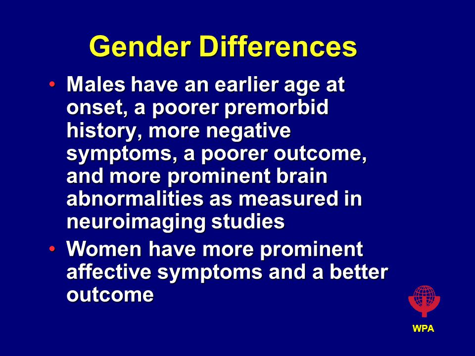 WPA Gender Differences Males have an earlier age at onset, a poorer premorbid history, more negative symptoms, a poorer outcome, and more prominent brain abnormalities as measured in neuroimaging studiesMales have an earlier age at onset, a poorer premorbid history, more negative symptoms, a poorer outcome, and more prominent brain abnormalities as measured in neuroimaging studies Women have more prominent affective symptoms and a better outcomeWomen have more prominent affective symptoms and a better outcome