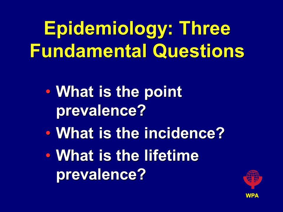 WPA Epidemiology: Three Fundamental Questions What is the point prevalence?What is the point prevalence? What is the incidence?What is the incidence?