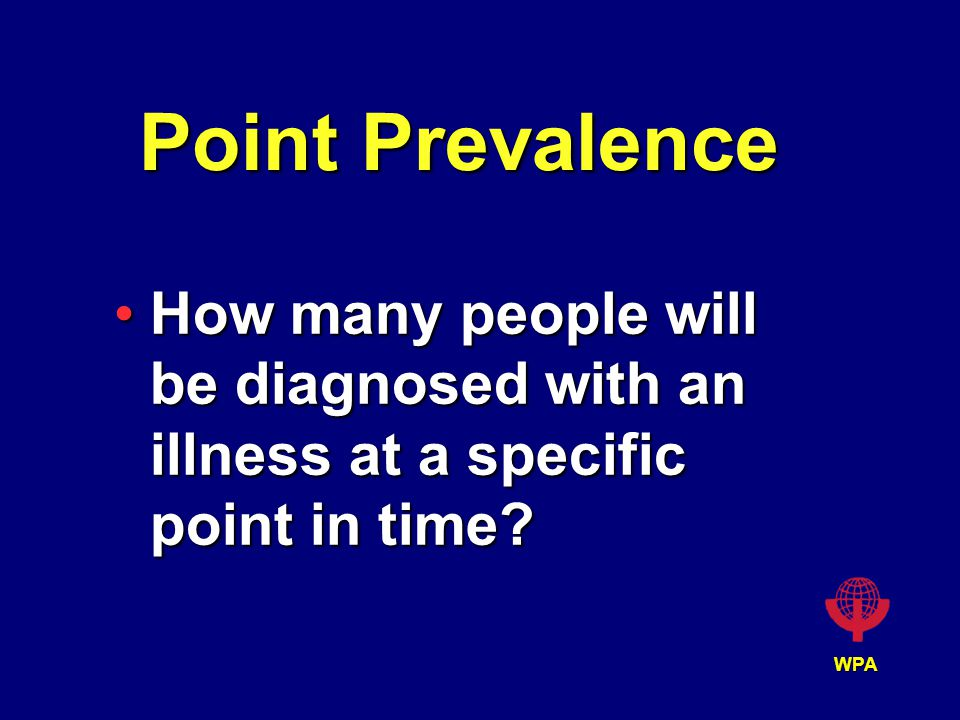WPA Point Prevalence How many people will be diagnosed with an illness at a specific point in time?How many people will be diagnosed with an illness at a specific point in time?