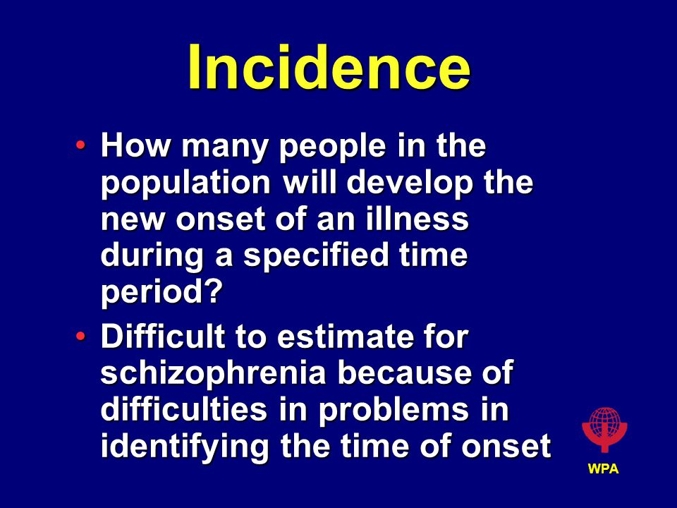 WPA Incidence How many people in the population will develop the new onset of an illness during a specified time period?How many people in the population will develop the new onset of an illness during a specified time period.