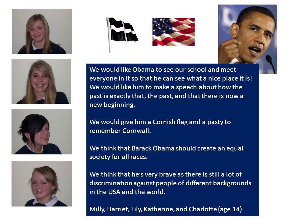 If Barack Obama came to Helston I would like him to meet my mum and dad so he can listen to their view on what to do as president.